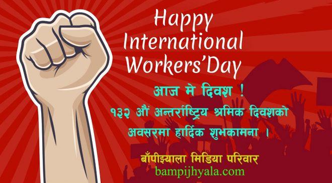 आज मे दिवश,  १३२ औं अन्तर्राष्ट्रिय  श्रमिक दिवश ।